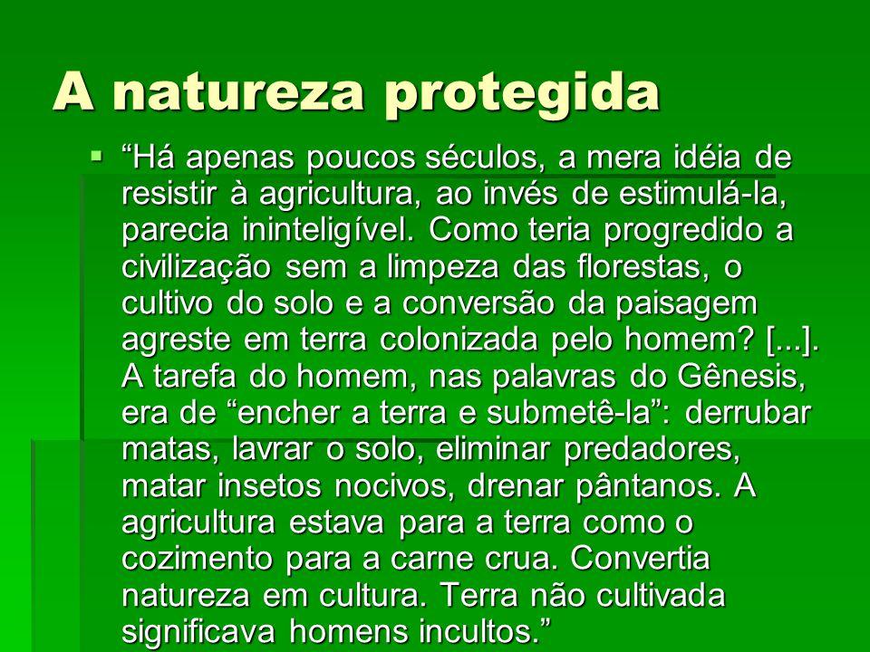 A natureza protegida Há apenas poucos séculos, a mera idéia de resistir à agricultura, ao invés de estimulá-la, parecia ininteligível.