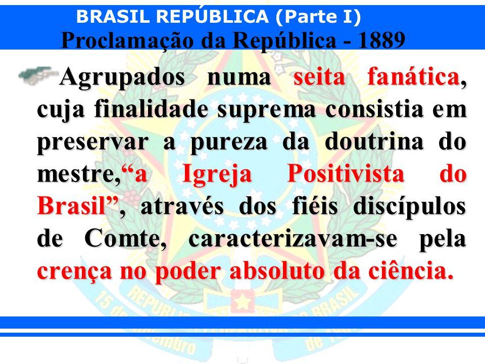 BRASIL REPÚBLICA (Parte I) Proclamação da República - 1889 Agrupados numa seita fanática, cuja finalidade suprema consistia em preservar a pureza da d