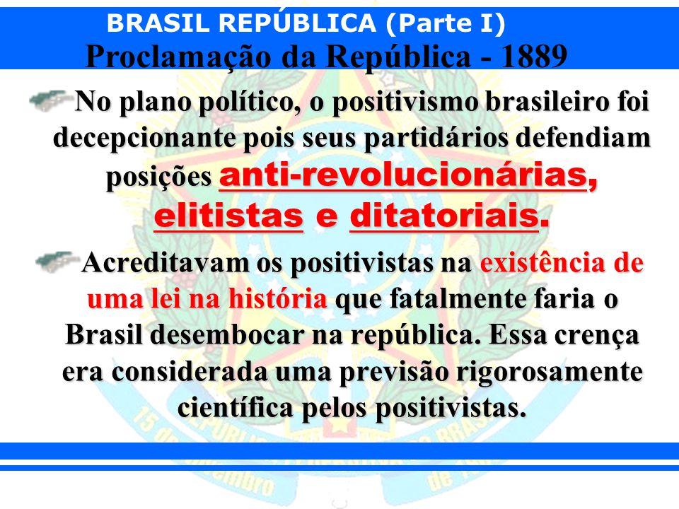 BRASIL REPÚBLICA (Parte I) Proclamação da República - 1889 No plano político, o positivismo brasileiro foi decepcionante pois seus partidários defendi