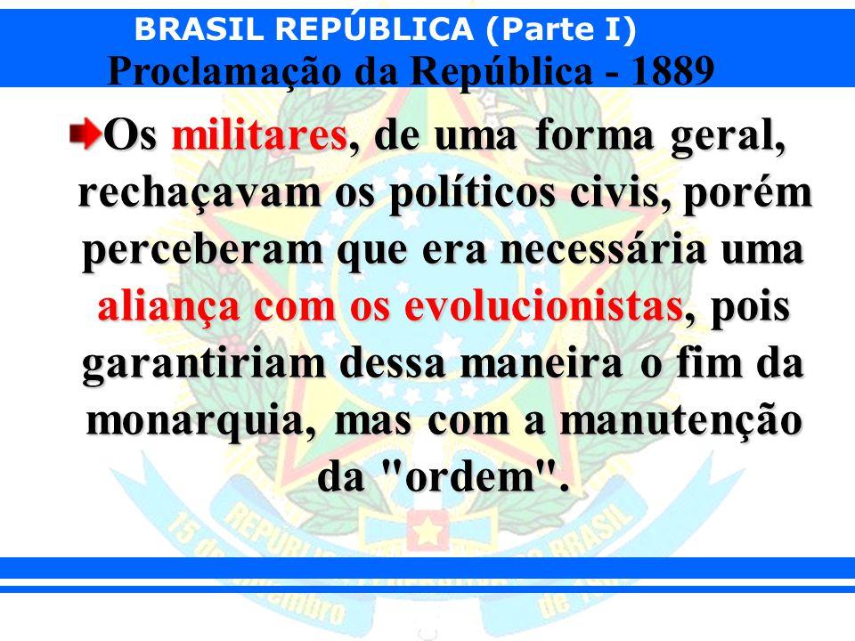 BRASIL REPÚBLICA (Parte I) Proclamação da República - 1889 Os militares, de uma forma geral, rechaçavam os políticos civis, porém perceberam que era n