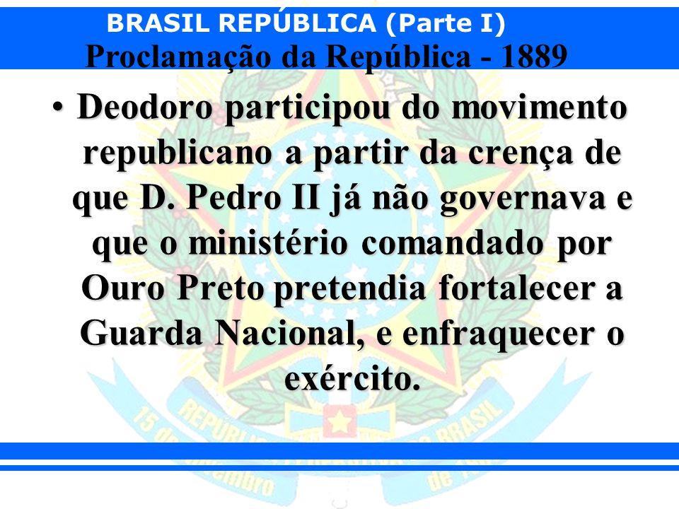 BRASIL REPÚBLICA (Parte I) Proclamação da República - 1889 Deodoro participou do movimento republicano a partir da crença de que D. Pedro II já não go