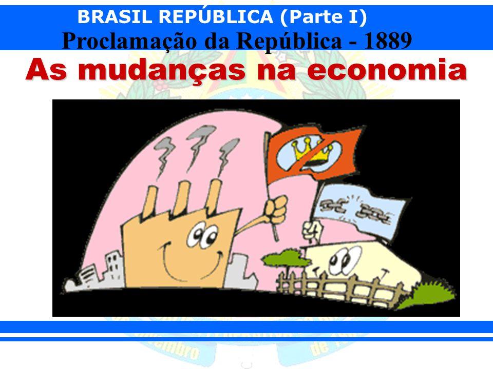 BRASIL REPÚBLICA (Parte I) Proclamação da República - 1889 As mudanças na economia