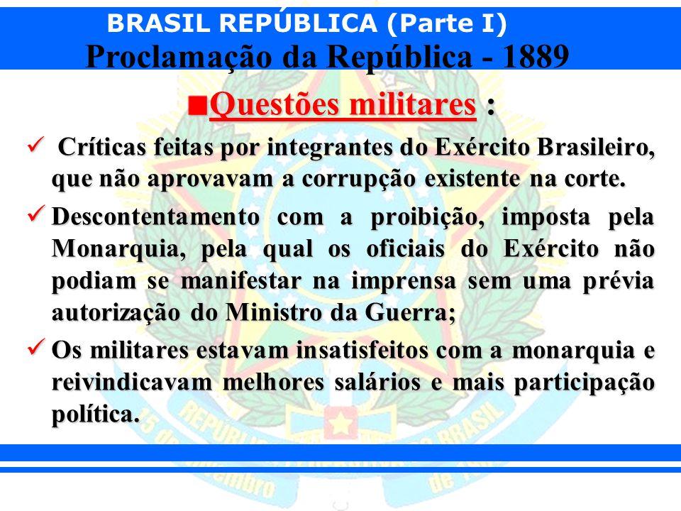 BRASIL REPÚBLICA (Parte I) Proclamação da República - 1889 Questões militares : Críticas feitas por integrantes do Exército Brasileiro, que não aprova