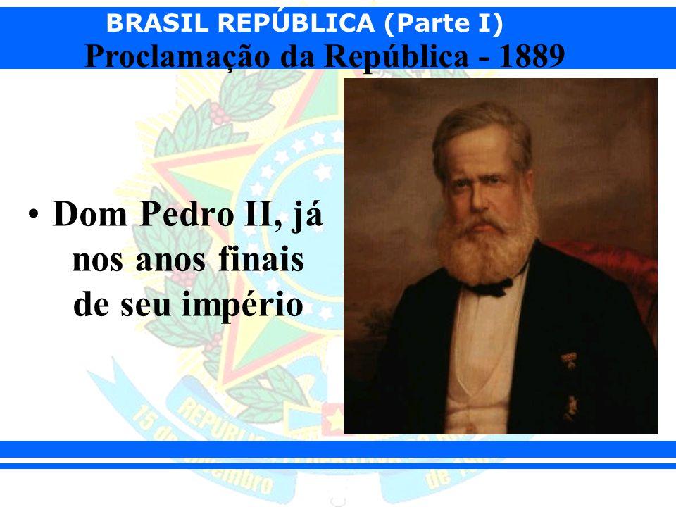BRASIL REPÚBLICA (Parte I) Proclamação da República - 1889 Dom Pedro II, já nos anos finais de seu império