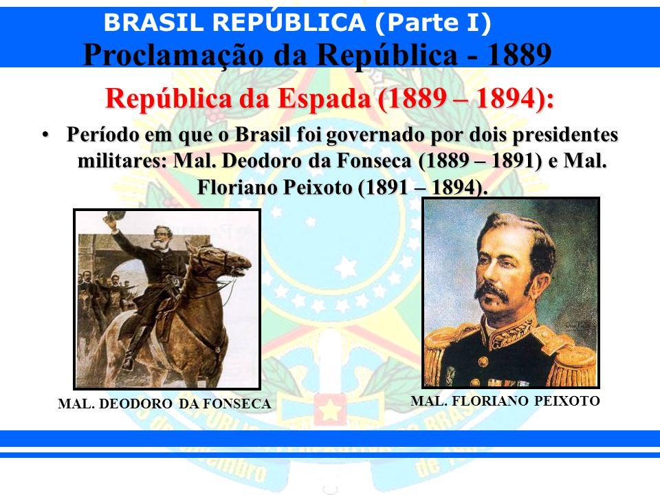 BRASIL REPÚBLICA (Parte I) Proclamação da República - 1889 República da Espada (1889 – 1894): Período em que o Brasil foi governado por dois president