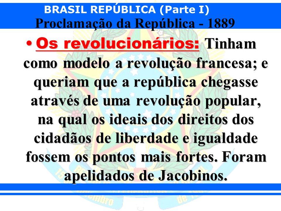 BRASIL REPÚBLICA (Parte I) Proclamação da República - 1889 Os revolucionários: Tinham como modelo a revolução francesa; e queriam que a república cheg