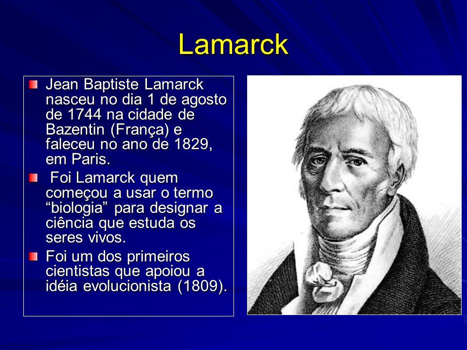 Lamarck Jean Baptiste Lamarck nasceu no dia 1 de agosto de 1744 na cidade de Bazentin (França) e faleceu no ano de 1829, em Paris. Foi Lamarck quem co