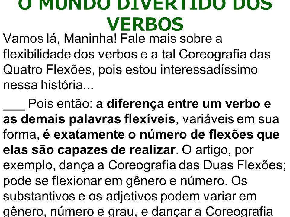 Em compensação, os verbos, meus queridos companheiros de malhação, são os campeões em mudança de forma; somente eles têm a flexibilidade necessária para dançar a Coreografia das Quatro Flexões.