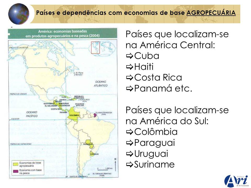 Países e dependências com economias de base AGROPECUÁRIA Países que localizam-se na América Central: Cuba Haiti Costa Rica Panamá etc. Países que loca