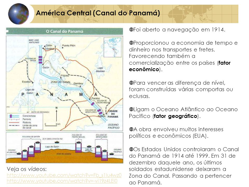 América Central (Canal do Panamá) Veja os vídeos: http://www.youtube.com/watch?v=Fb_s1lu4wz0 http://www.youtube.com/watch?v=-vi19z4LEi0 Foi aberto a navegação em 1914.
