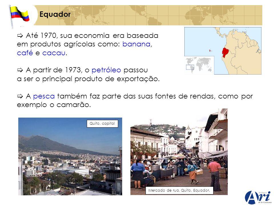 Equador Até 1970, sua economia era baseada em produtos agrícolas como: banana, café e cacau. A partir de 1973, o petróleo passou a ser o principal pro