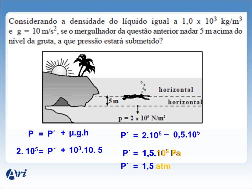 = + μ.g.h P´P = + 10 3.10. 5 P´2. 10 5 = _ 0,5.10 5 2.10 5 P´ = 1,5.10 5 PaP´ = 1,5 atmP´ 1,5.10 5 Pa