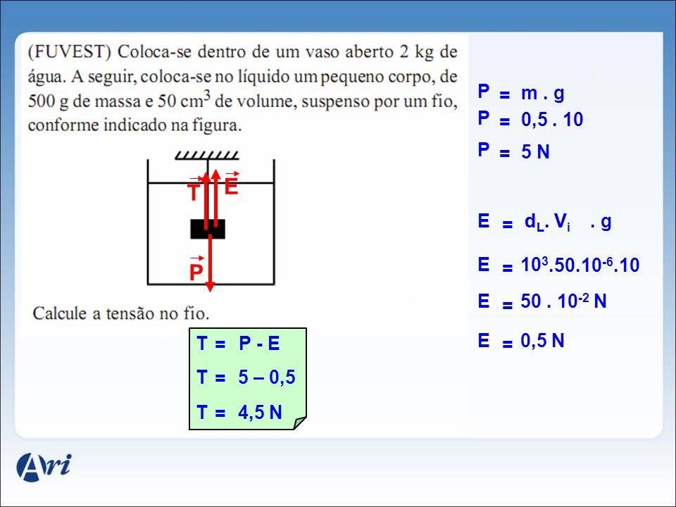 T P E = P m. g = P 0,5. 10 = P 5 N = E. gd L. Vd L. V i = E10 3.50.10 -6.10 = E50. 10 -2 N = E0,5 N = TP - E = T5 – 0,5 = T4,5 N