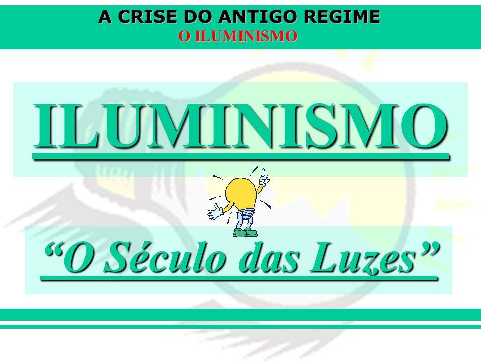 A CRISE DO ANTIGO REGIME O ILUMINISMO ILUMINISMO O Século das Luzes