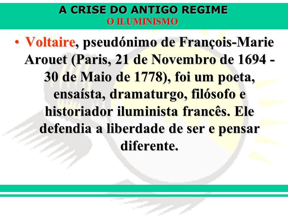 A CRISE DO ANTIGO REGIME O ILUMINISMO Voltaire, pseudónimo de François-Marie Arouet (Paris, 21 de Novembro de 1694 - 30 de Maio de 1778), foi um poeta