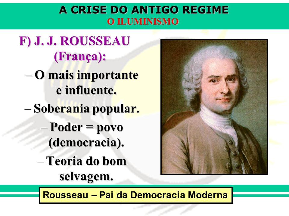 A CRISE DO ANTIGO REGIME O ILUMINISMO F) J. J. ROUSSEAU (França): –O mais importante e influente. –Soberania popular. –Poder = povo (democracia). –Teo