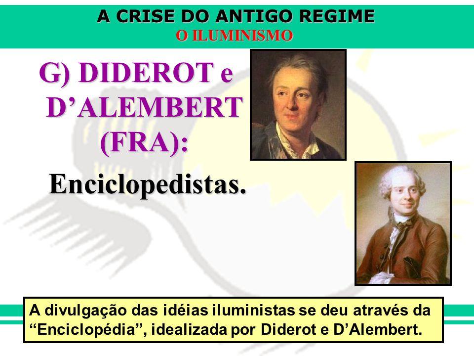 A CRISE DO ANTIGO REGIME O ILUMINISMO G) DIDEROT e DALEMBERT (FRA): Enciclopedistas. A divulgação das idéias iluministas se deu através da Enciclopédi