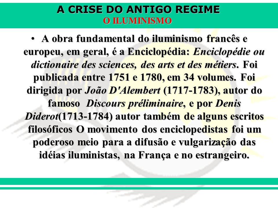 A CRISE DO ANTIGO REGIME O ILUMINISMO A obra fundamental do iluminismo francês e europeu, em geral, é a Enciclopédia: Enciclopédie ou dictionaire des