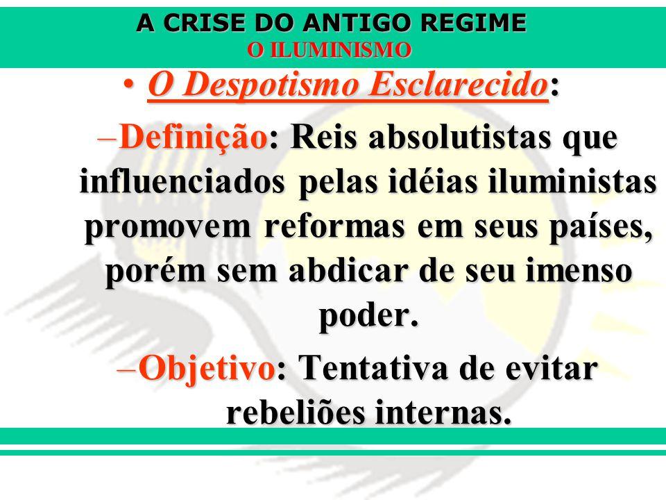 A CRISE DO ANTIGO REGIME O ILUMINISMO O Despotismo Esclarecido:O Despotismo Esclarecido: –Definição: Reis absolutistas que influenciados pelas idéias