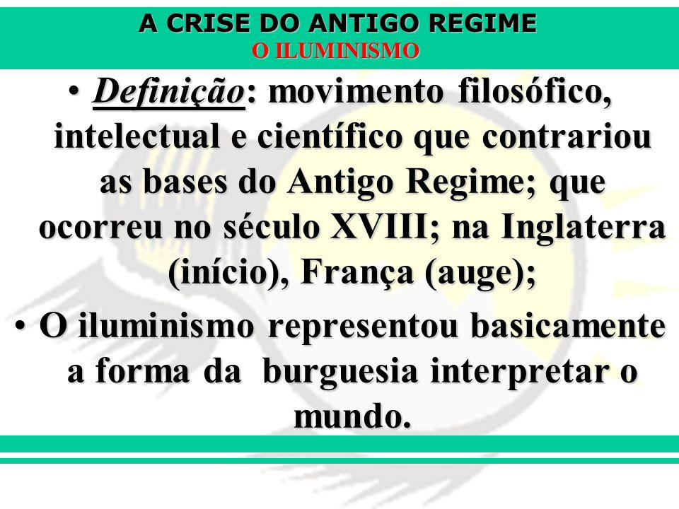 A CRISE DO ANTIGO REGIME O ILUMINISMO Racionalismo Ideologia a ser seguida, como forma de contestar o Antigo Regime.