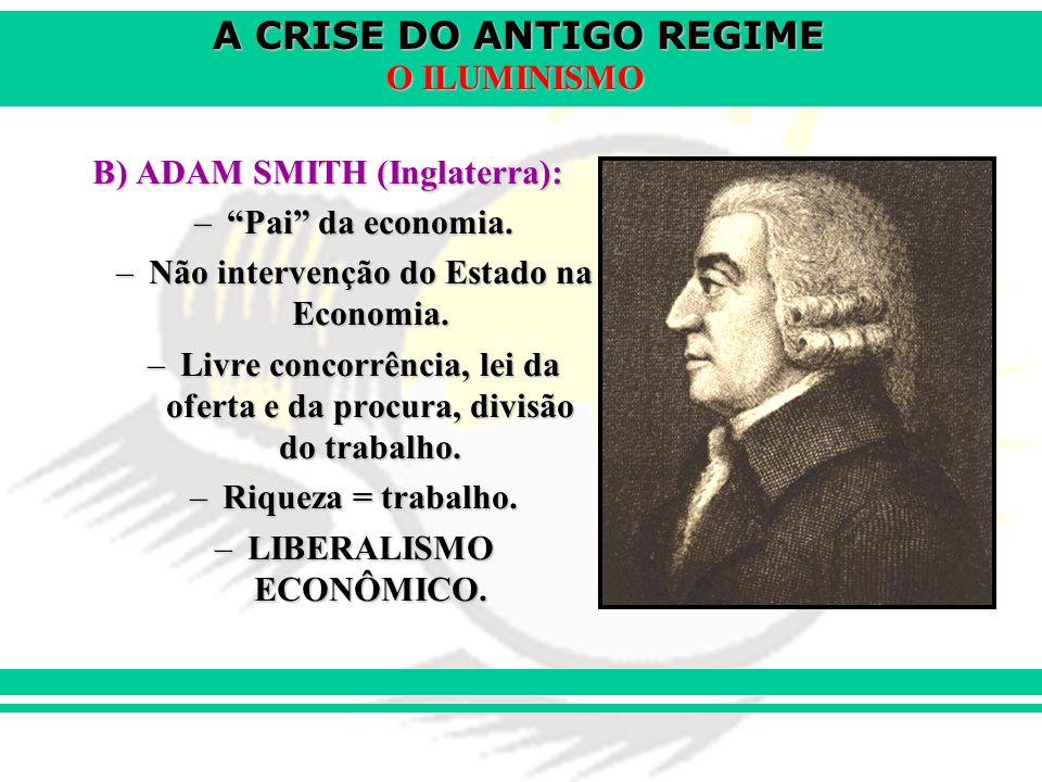 A CRISE DO ANTIGO REGIME O ILUMINISMO B) ADAM SMITH (Inglaterra): –Pai da economia. –Não intervenção do Estado na Economia. –Livre concorrência, lei d