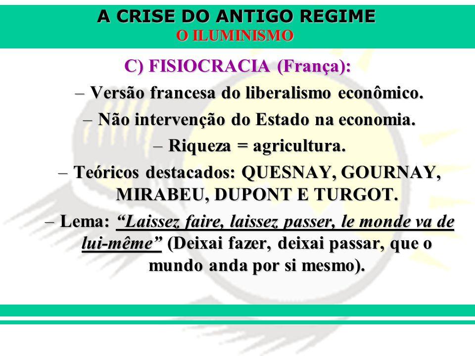 A CRISE DO ANTIGO REGIME O ILUMINISMO C) FISIOCRACIA (França): –Versão francesa do liberalismo econômico. –Não intervenção do Estado na economia. –Riq