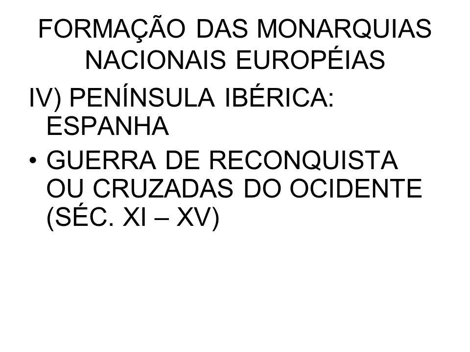 FORMAÇÃO DAS MONARQUIAS NACIONAIS EUROPÉIAS IV) PENÍNSULA IBÉRICA: ESPANHA GUERRA DE RECONQUISTA OU CRUZADAS DO OCIDENTE (SÉC. XI – XV)