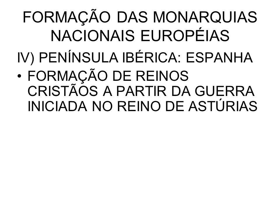 FORMAÇÃO DAS MONARQUIAS NACIONAIS EUROPÉIAS IV) PENÍNSULA IBÉRICA: ESPANHA FORMAÇÃO DE REINOS CRISTÃOS A PARTIR DA GUERRA INICIADA NO REINO DE ASTÚRIA