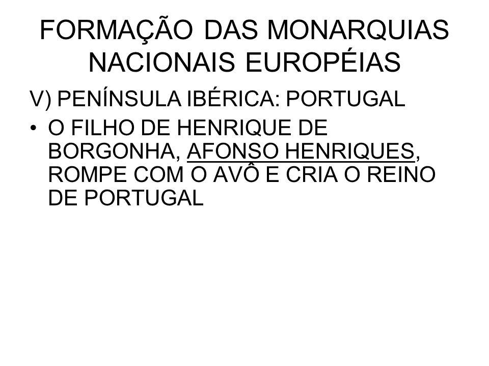 FORMAÇÃO DAS MONARQUIAS NACIONAIS EUROPÉIAS V) PENÍNSULA IBÉRICA: PORTUGAL O FILHO DE HENRIQUE DE BORGONHA, AFONSO HENRIQUES, ROMPE COM O AVÔ E CRIA O