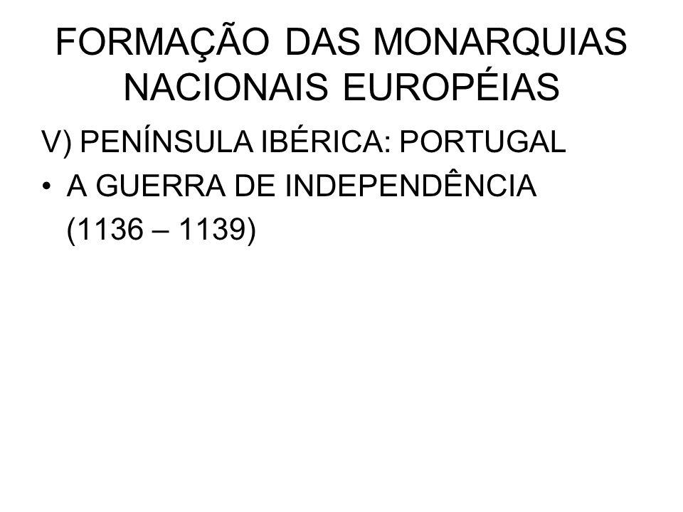 FORMAÇÃO DAS MONARQUIAS NACIONAIS EUROPÉIAS V) PENÍNSULA IBÉRICA: PORTUGAL A GUERRA DE INDEPENDÊNCIA (1136 – 1139)