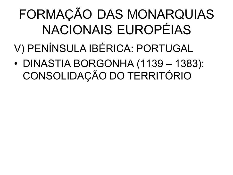 FORMAÇÃO DAS MONARQUIAS NACIONAIS EUROPÉIAS V) PENÍNSULA IBÉRICA: PORTUGAL DINASTIA BORGONHA (1139 – 1383): CONSOLIDAÇÃO DO TERRITÓRIO