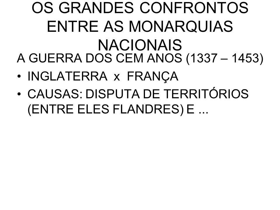OS GRANDES CONFRONTOS ENTRE AS MONARQUIAS NACIONAIS A GUERRA DOS CEM ANOS (1337 – 1453) INGLATERRA x FRANÇA CAUSAS: DISPUTA DE TERRITÓRIOS (ENTRE ELES