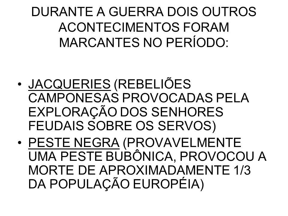 DURANTE A GUERRA DOIS OUTROS ACONTECIMENTOS FORAM MARCANTES NO PERÍODO: JACQUERIES (REBELIÕES CAMPONESAS PROVOCADAS PELA EXPLORAÇÃO DOS SENHORES FEUDA