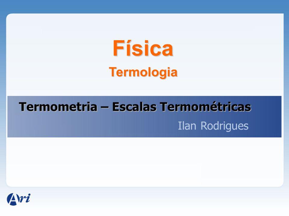 Física Ilan Rodrigues Termometria – Escalas Termométricas Termologia