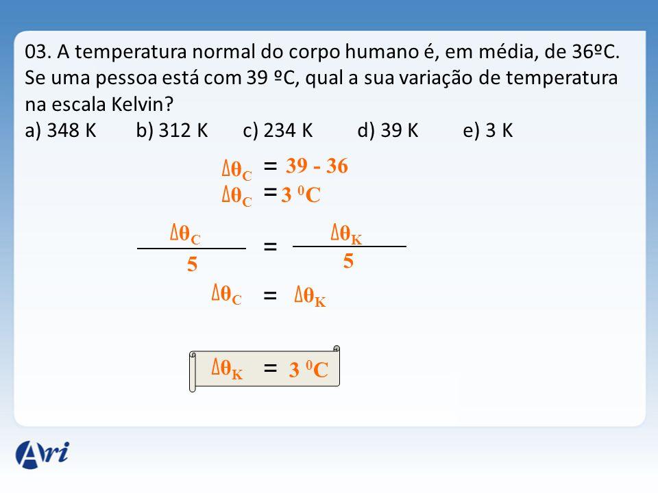 03. A temperatura normal do corpo humano é, em média, de 36ºC. Se uma pessoa está com 39 ºC, qual a sua variação de temperatura na escala Kelvin? a) 3