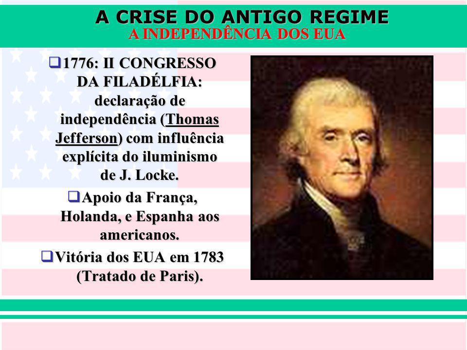 A CRISE DO ANTIGO REGIME A INDEPENDÊNCIA DOS EUA 1776: II CONGRESSO DA FILADÉLFIA: declaração de independência (Thomas Jefferson) com influência explícita do iluminismo de J.
