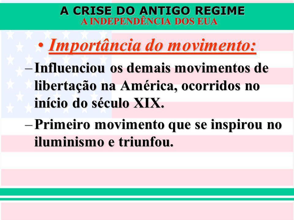 A CRISE DO ANTIGO REGIME A INDEPENDÊNCIA DOS EUA Importância do movimento:Importância do movimento: –Influenciou os demais movimentos de libertação na América, ocorridos no início do século XIX.