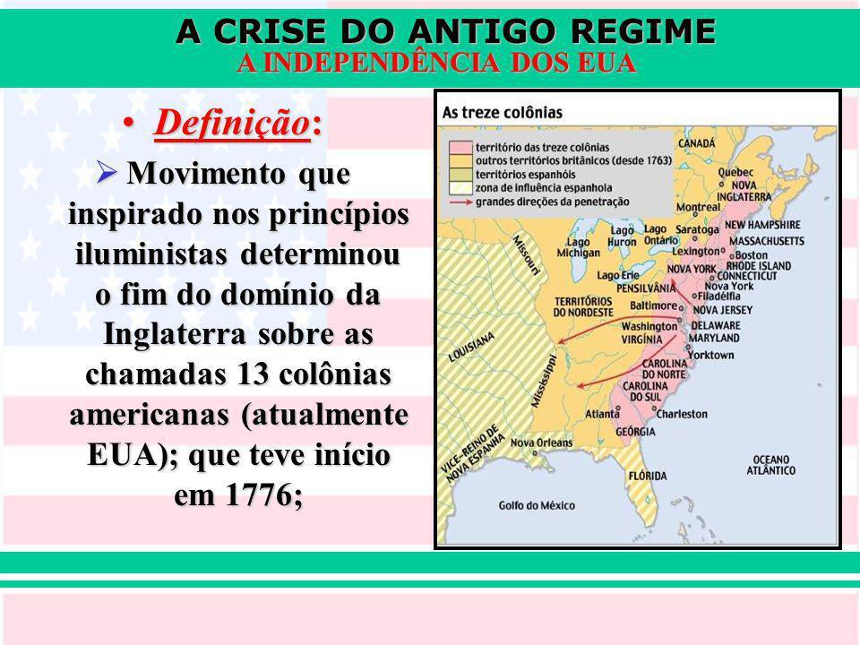 A CRISE DO ANTIGO REGIME A INDEPENDÊNCIA DOS EUA Definição:Definição: Movimento que inspirado nos princípios iluministas determinou o fim do domínio da Inglaterra sobre as chamadas 13 colônias americanas (atualmente EUA); que teve início em 1776; Movimento que inspirado nos princípios iluministas determinou o fim do domínio da Inglaterra sobre as chamadas 13 colônias americanas (atualmente EUA); que teve início em 1776;