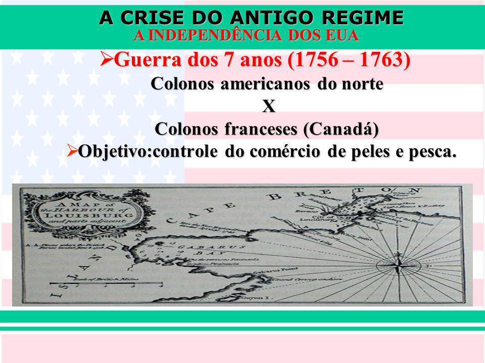 A CRISE DO ANTIGO REGIME A INDEPENDÊNCIA DOS EUA Guerra dos 7 anos (1756 – 1763) Guerra dos 7 anos (1756 – 1763) Colonos americanos do norte X Colonos franceses (Canadá) Objetivo:controle do comércio de peles e pesca.