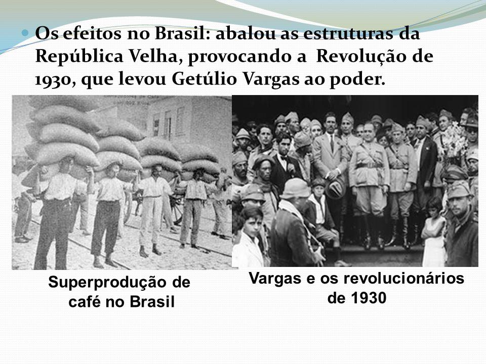 Os efeitos no Brasil: abalou as estruturas da República Velha, provocando a Revolução de 1930, que levou Getúlio Vargas ao poder. Superprodução de caf
