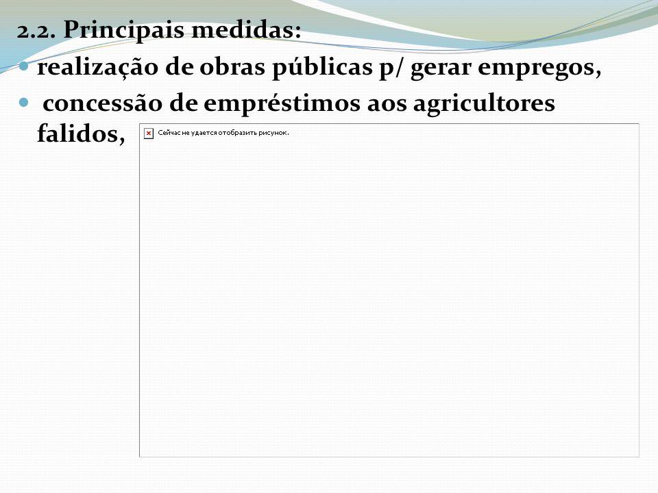 2.2. Principais medidas: realização de obras públicas p/ gerar empregos, concessão de empréstimos aos agricultores falidos,