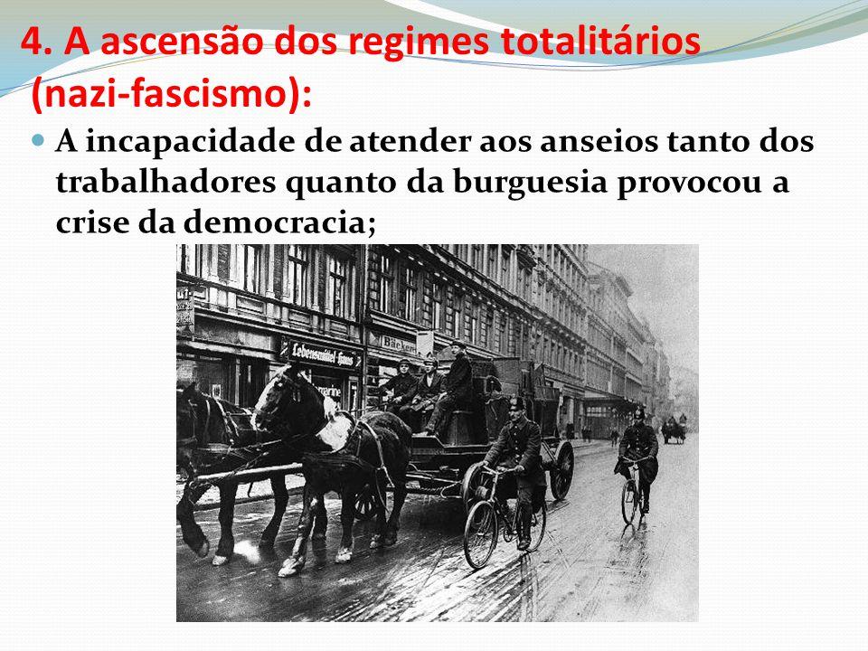 4. A ascensão dos regimes totalitários (nazi-fascismo): A incapacidade de atender aos anseios tanto dos trabalhadores quanto da burguesia provocou a c