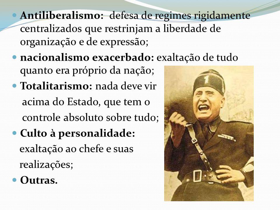 Antiliberalismo: defesa de regimes rigidamente centralizados que restrinjam a liberdade de organização e de expressão; nacionalismo exacerbado: exalta
