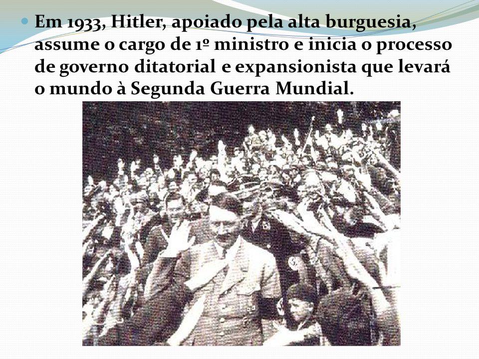Em 1933, Hitler, apoiado pela alta burguesia, assume o cargo de 1º ministro e inicia o processo de governo ditatorial e expansionista que levará o mun