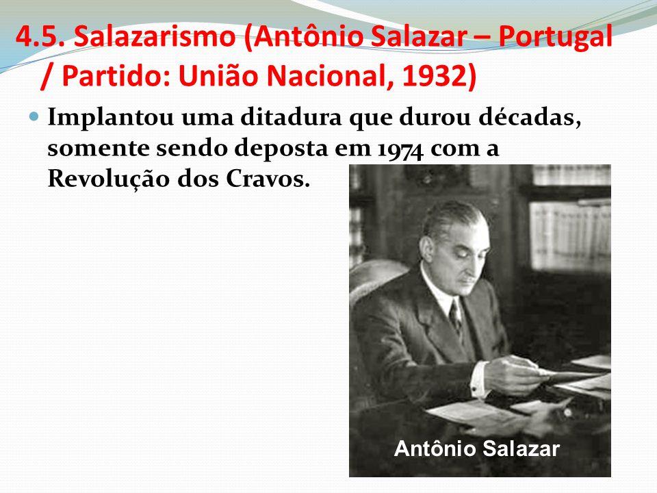 4.5. Salazarismo (Antônio Salazar – Portugal / Partido: União Nacional, 1932) Implantou uma ditadura que durou décadas, somente sendo deposta em 1974