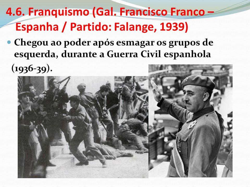 4.6. Franquismo (Gal. Francisco Franco – Espanha / Partido: Falange, 1939) Chegou ao poder após esmagar os grupos de esquerda, durante a Guerra Civil