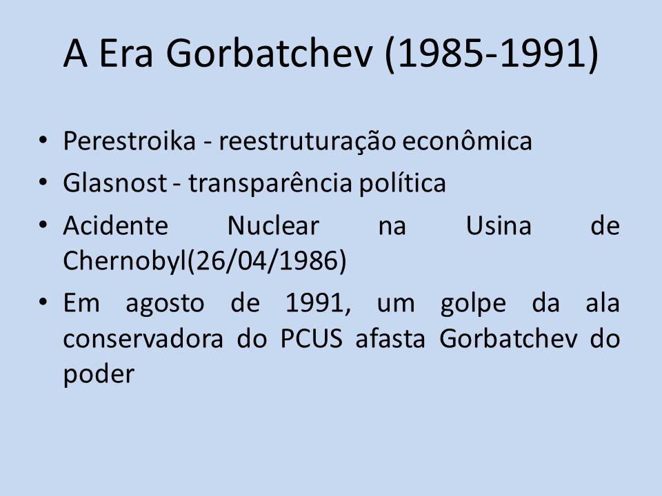 A Era Gorbatchev (1985-1991) Perestroika - reestruturação econômica Glasnost - transparência política Acidente Nuclear na Usina de Chernobyl(26/04/1986) Em agosto de 1991, um golpe da ala conservadora do PCUS afasta Gorbatchev do poder