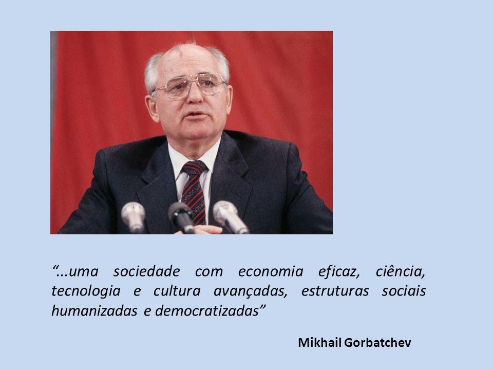 ...uma sociedade com economia eficaz, ciência, tecnologia e cultura avançadas, estruturas sociais humanizadas e democratizadas Mikhail Gorbatchev