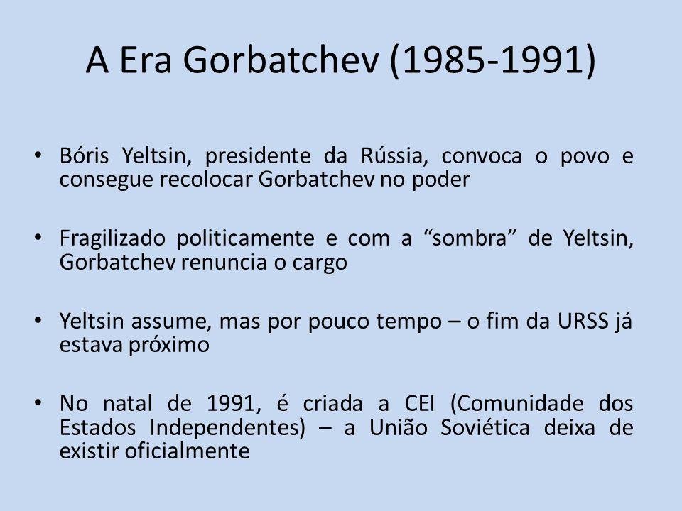 A Era Gorbatchev (1985-1991) Bóris Yeltsin, presidente da Rússia, convoca o povo e consegue recolocar Gorbatchev no poder Fragilizado politicamente e com a sombra de Yeltsin, Gorbatchev renuncia o cargo Yeltsin assume, mas por pouco tempo – o fim da URSS já estava próximo No natal de 1991, é criada a CEI (Comunidade dos Estados Independentes) – a União Soviética deixa de existir oficialmente