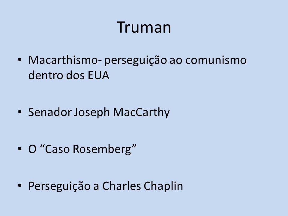 Truman Macarthismo- perseguição ao comunismo dentro dos EUA Senador Joseph MacCarthy O Caso Rosemberg Perseguição a Charles Chaplin